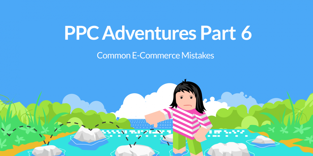PPC Adventures Part 6: Common E-Commerce Mistakes