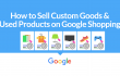How to sell custom goods and use products on google shopping