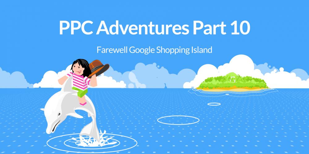 PPC Adventures Part 10: Farewell Google Shopping…