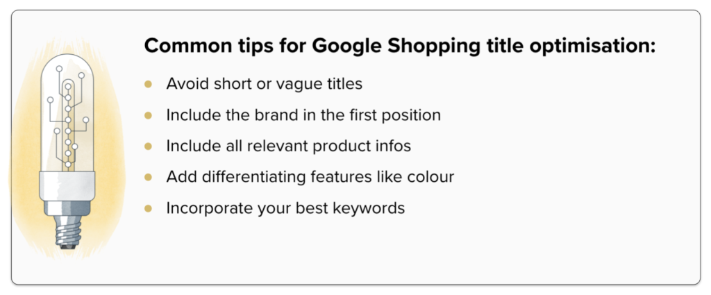 Common tips for Google Shopping title optimisation: Avoid short or vague titles, Include the brand in the first position, include all relevant product infos, add differentiating features like colour, incorporate your best keywords